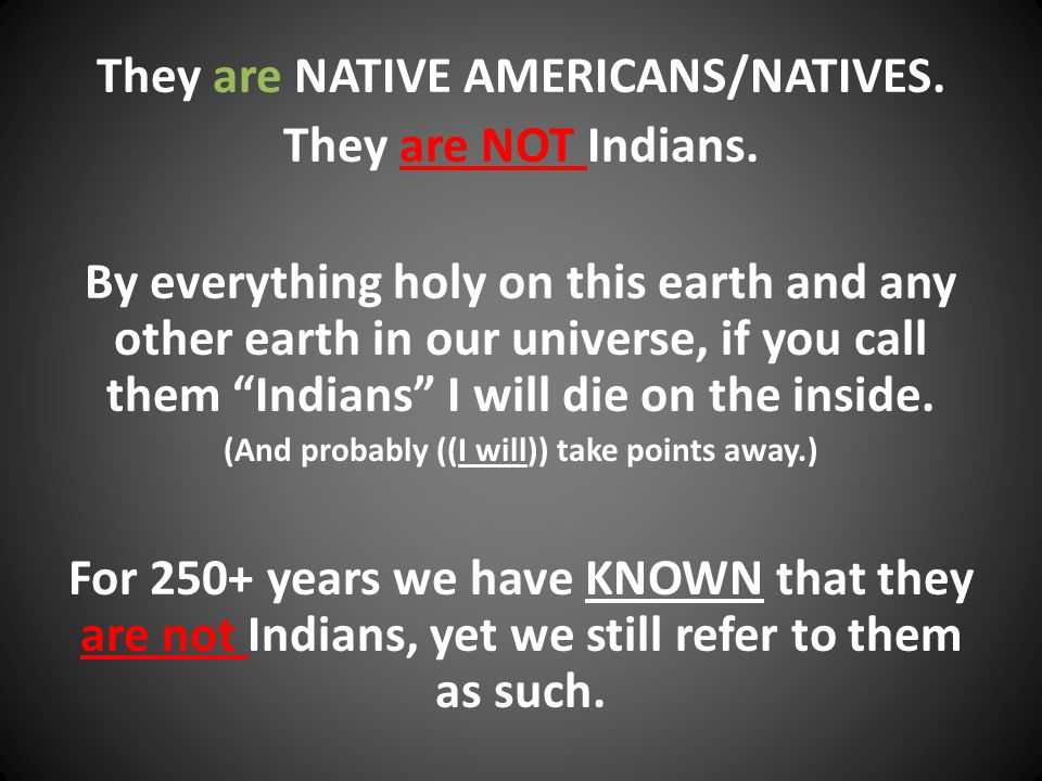 They are NATIVE AMERICANS/NATIVES. They are NOT Indians.