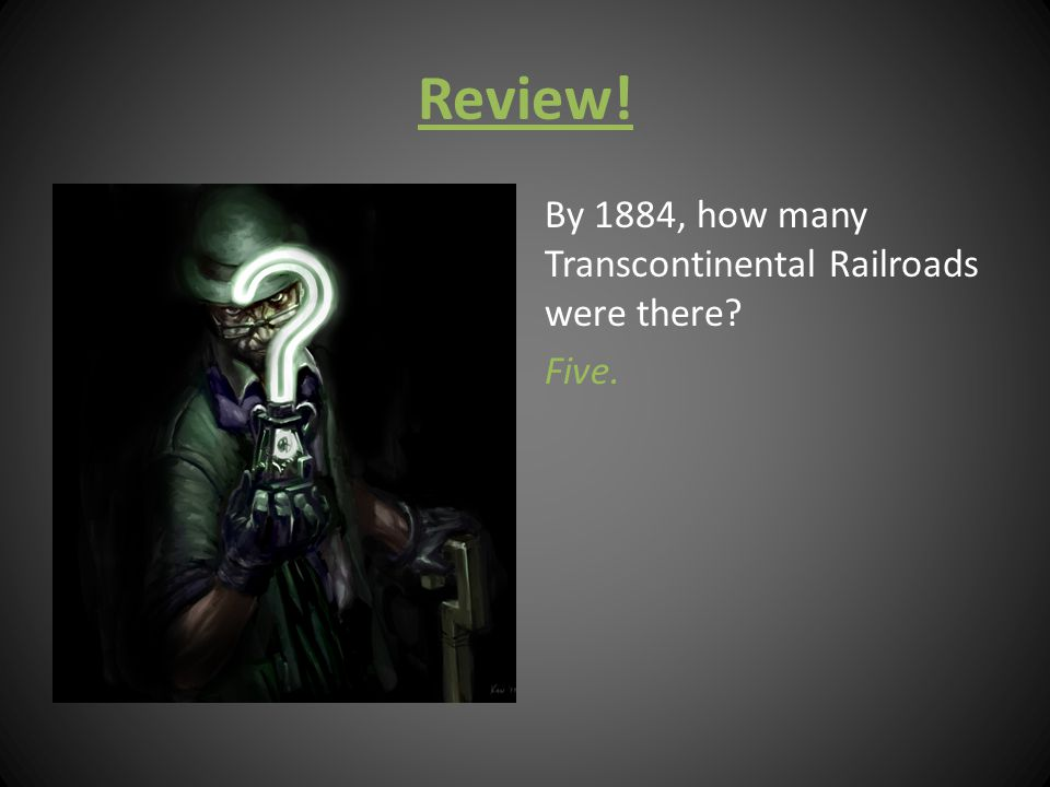 Review! By 1884, how many Transcontinental Railroads were there Five.