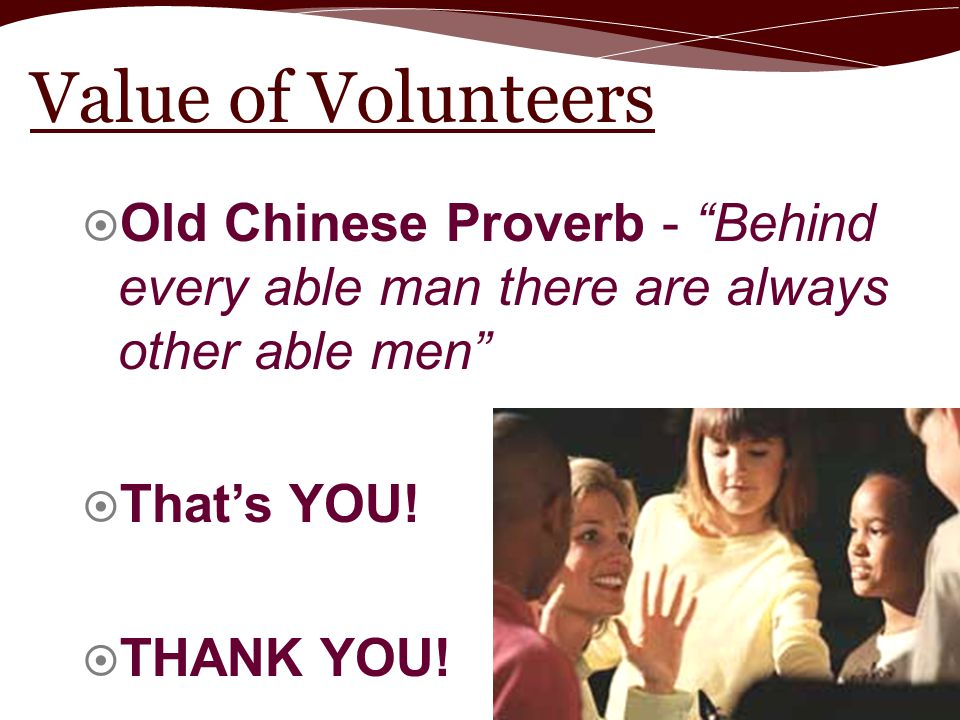 Value of Volunteers Old Chinese Proverb - Behind every able man there are always other able men That's YOU!