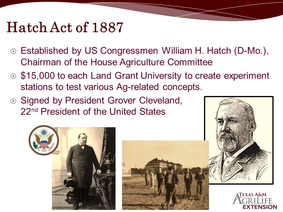Hatch Act of 1887 Established by US Congressmen William H. Hatch (D-Mo.), Chairman of the House Agriculture Committee.