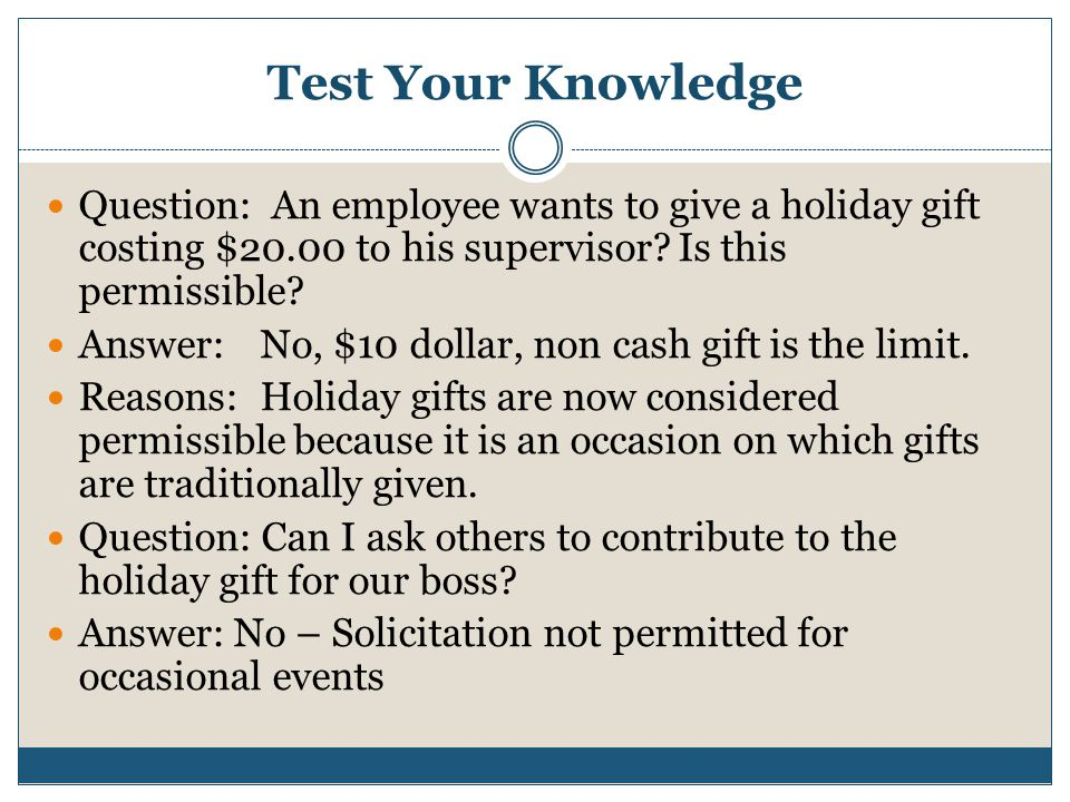Test Your Knowledge Question: An employee wants to give a holiday gift costing $20.00 to his supervisor Is this permissible