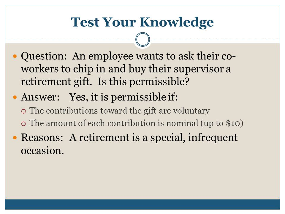 Test Your Knowledge Question: An employee wants to ask their co-workers to chip in and buy their supervisor a retirement gift. Is this permissible