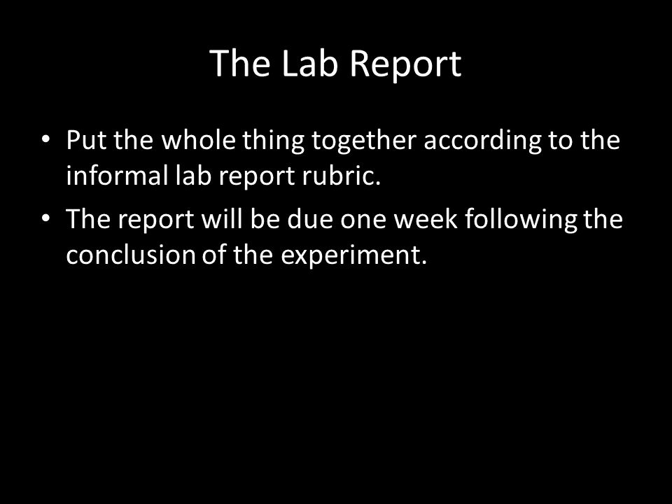 The Lab Report Put the whole thing together according to the informal lab report rubric.