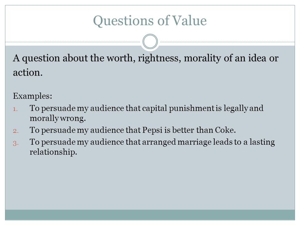 Questions of Value A question about the worth, rightness, morality of an idea or. action. Examples:
