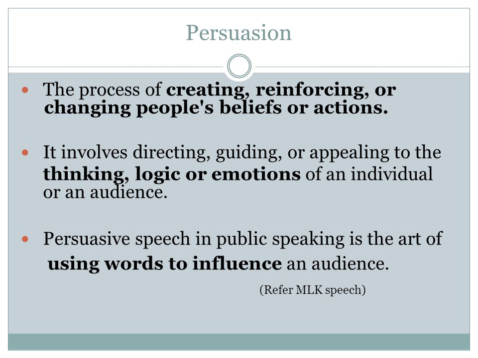 Persuasion The process of creating, reinforcing, or changing people s beliefs or actions. It involves directing, guiding, or appealing to the.