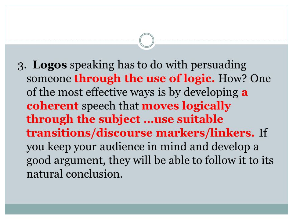 3. Logos speaking has to do with persuading someone through the use of logic.