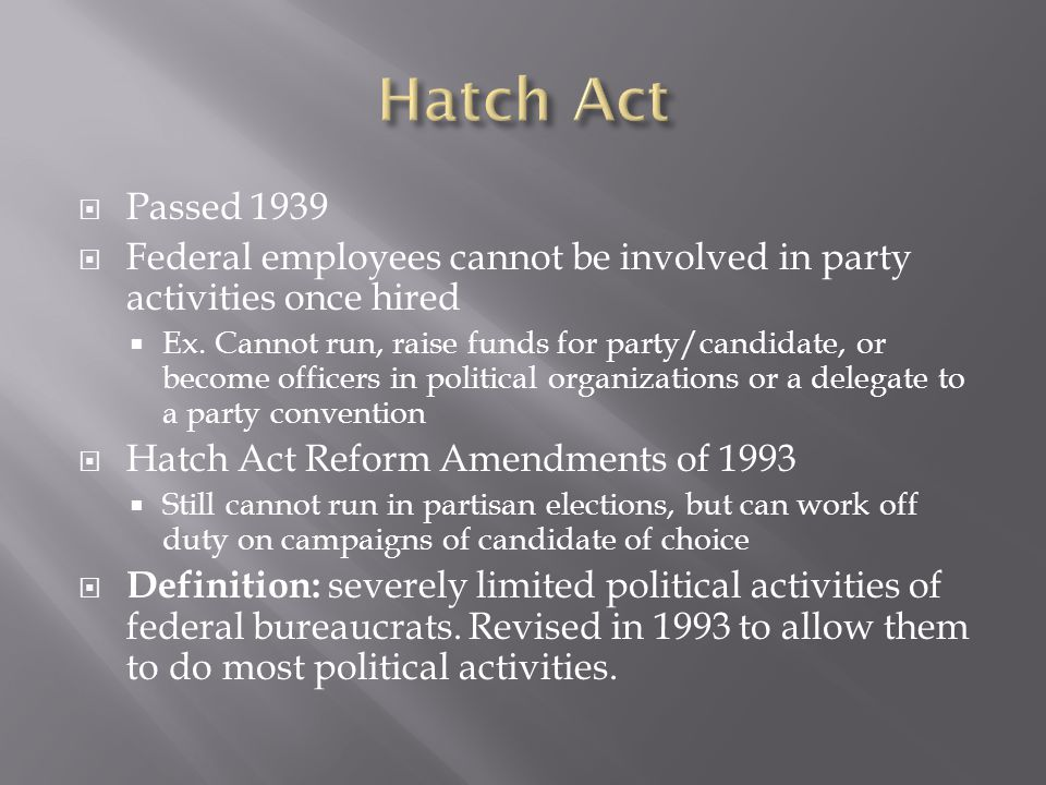 Hatch Act Passed 1939. Federal employees cannot be involved in party activities once hired.