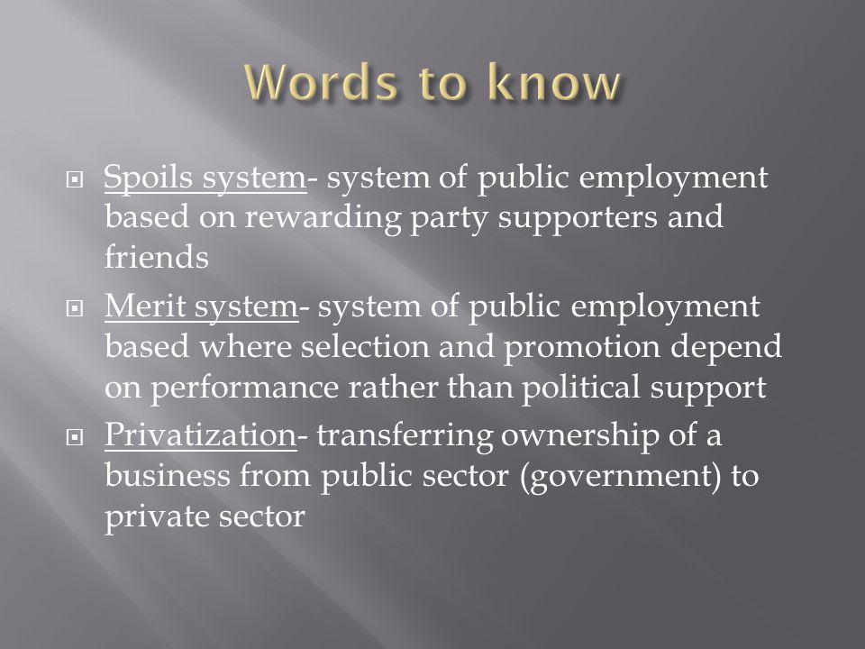 Words to know Spoils system- system of public employment based on rewarding party supporters and friends.