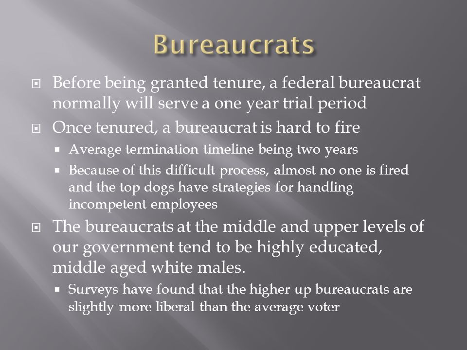 Bureaucrats Before being granted tenure, a federal bureaucrat normally will serve a one year trial period.
