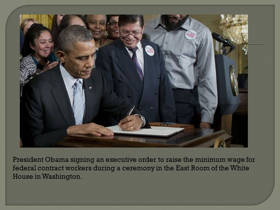 President Obama signing an executive order to raise the minimum wage for federal contract workers during a ceremony in the East Room of the White House in Washington.