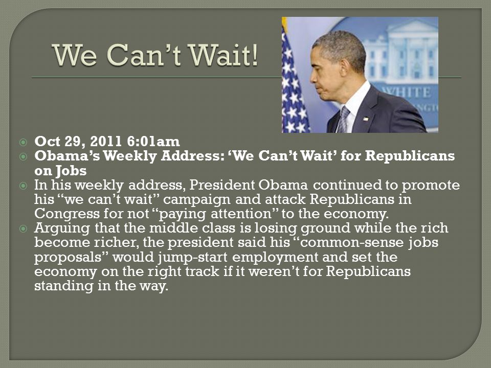 We Can't Wait! Oct 29, 2011 6:01am. Obama's Weekly Address: 'We Can't Wait' for Republicans on Jobs.