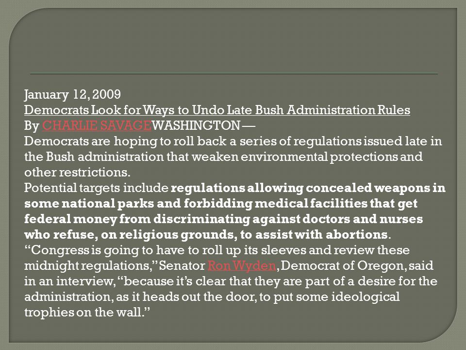 January 12, 2009 Democrats Look for Ways to Undo Late Bush Administration Rules. By CHARLIE SAVAGEWASHINGTON —