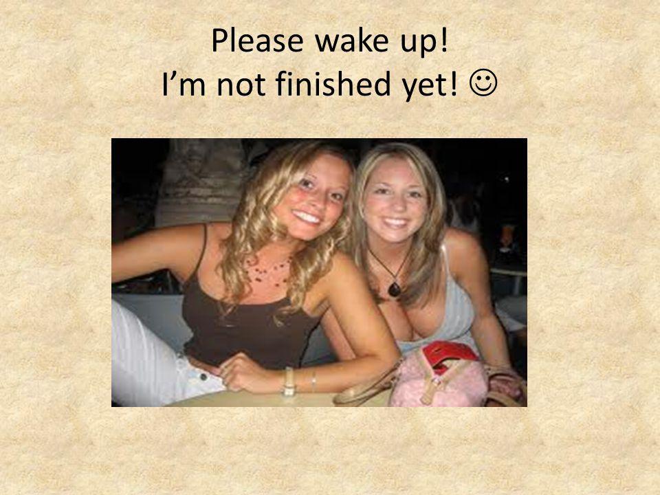 Please wake up! I'm not finished yet! 