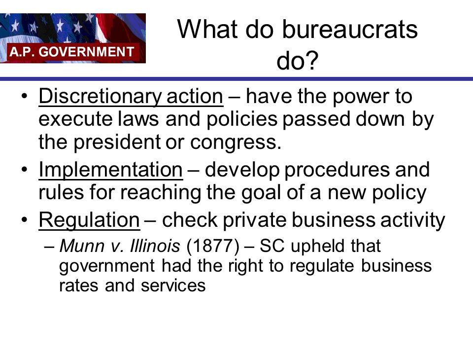 What do bureaucrats do Discretionary action – have the power to execute laws and policies passed down by the president or congress.