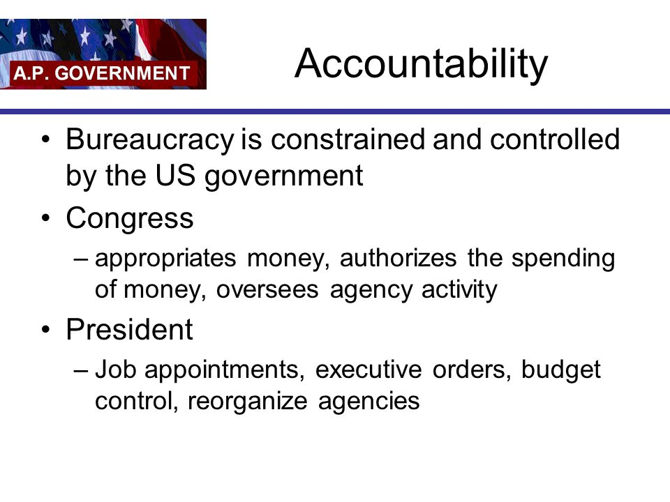 Accountability Bureaucracy is constrained and controlled by the US government. Congress.