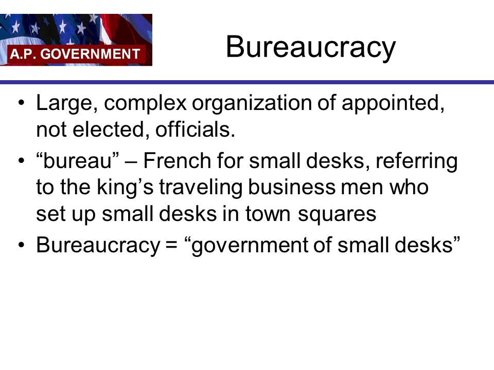 Bureaucracy Large, complex organization of appointed, not elected, officials.