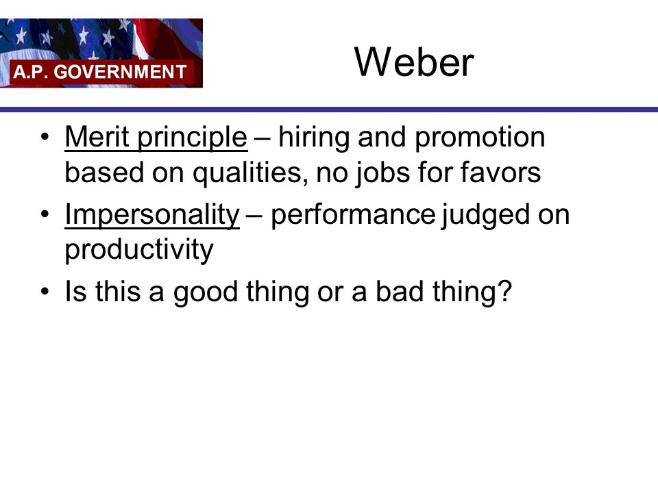 Weber Merit principle – hiring and promotion based on qualities, no jobs for favors. Impersonality – performance judged on productivity.