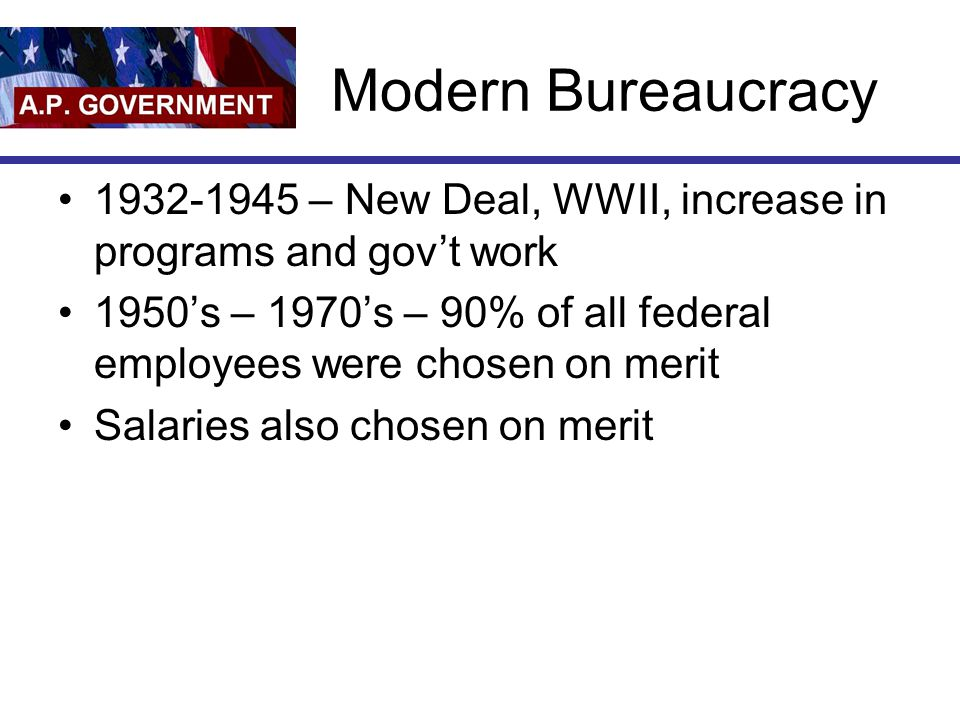 Modern Bureaucracy 1932-1945 – New Deal, WWII, increase in programs and gov't work.