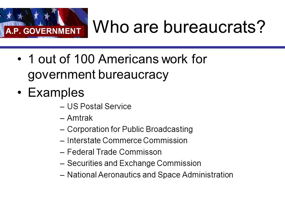 Who are bureaucrats 1 out of 100 Americans work for government bureaucracy. Examples. US Postal Service.