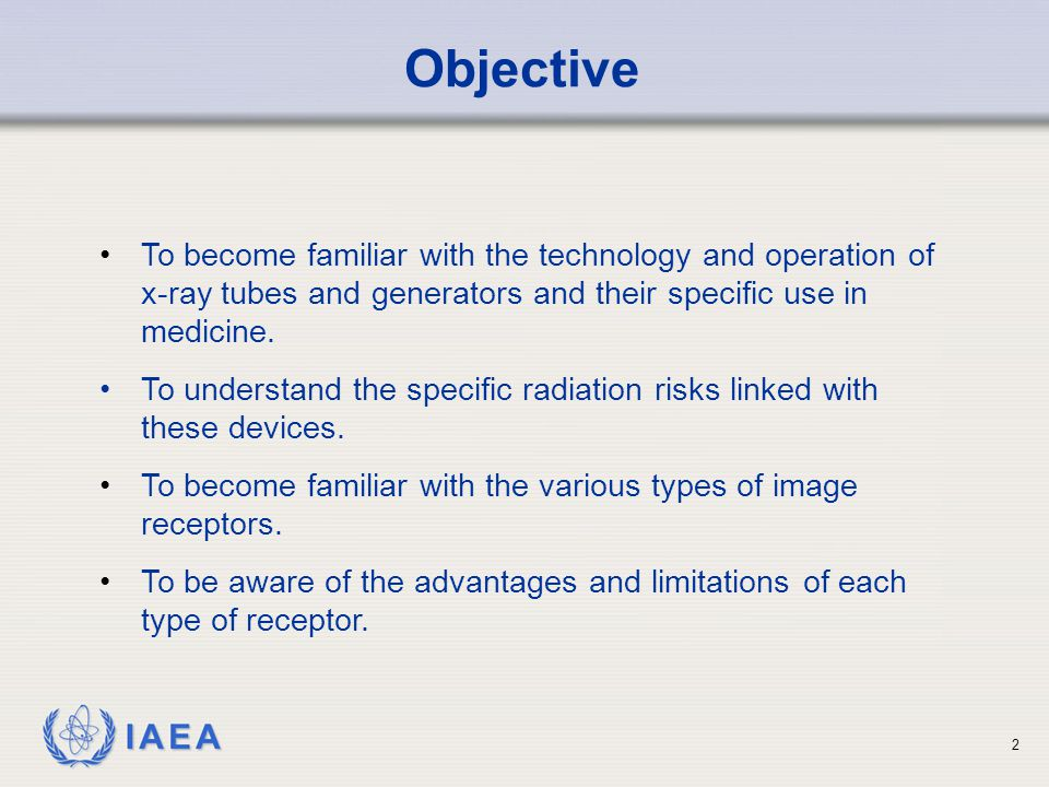 Objective • To become familiar with the technology and operation of x-ray tubes and generators and their specific use in medicine.