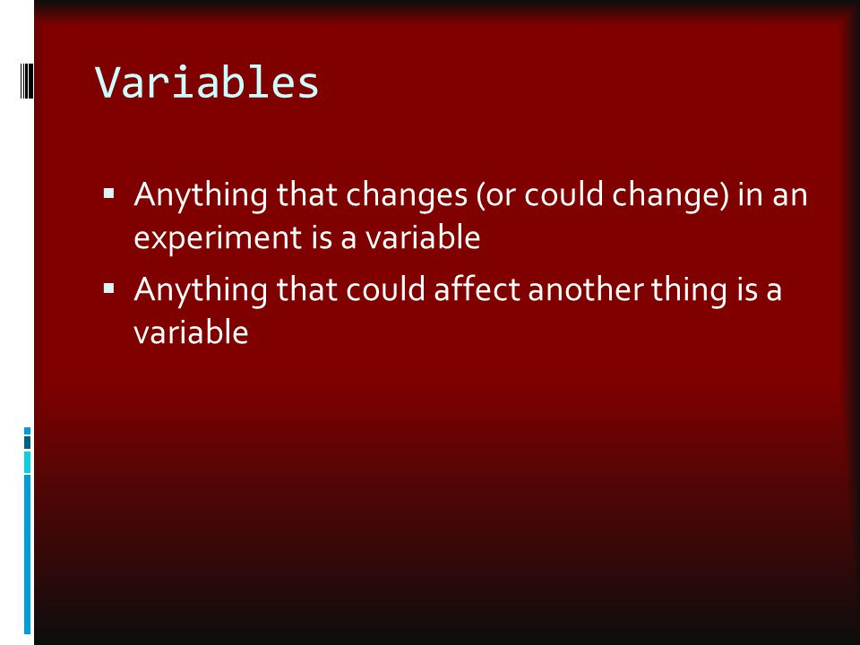Variables Anything that changes (or could change) in an experiment is a variable.