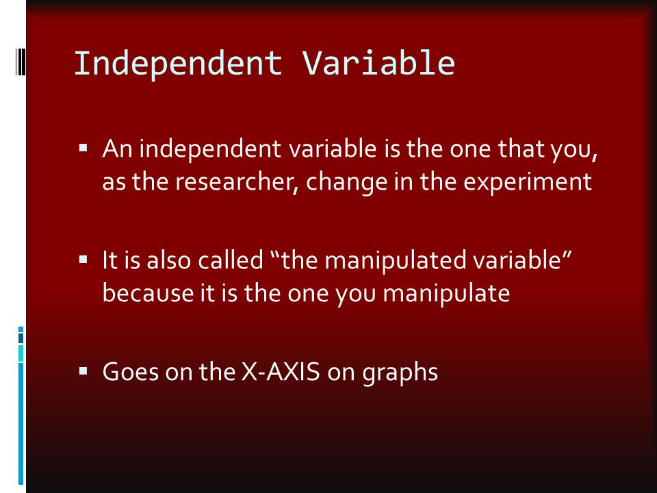 Independent Variable An independent variable is the one that you, as the researcher, change in the experiment.