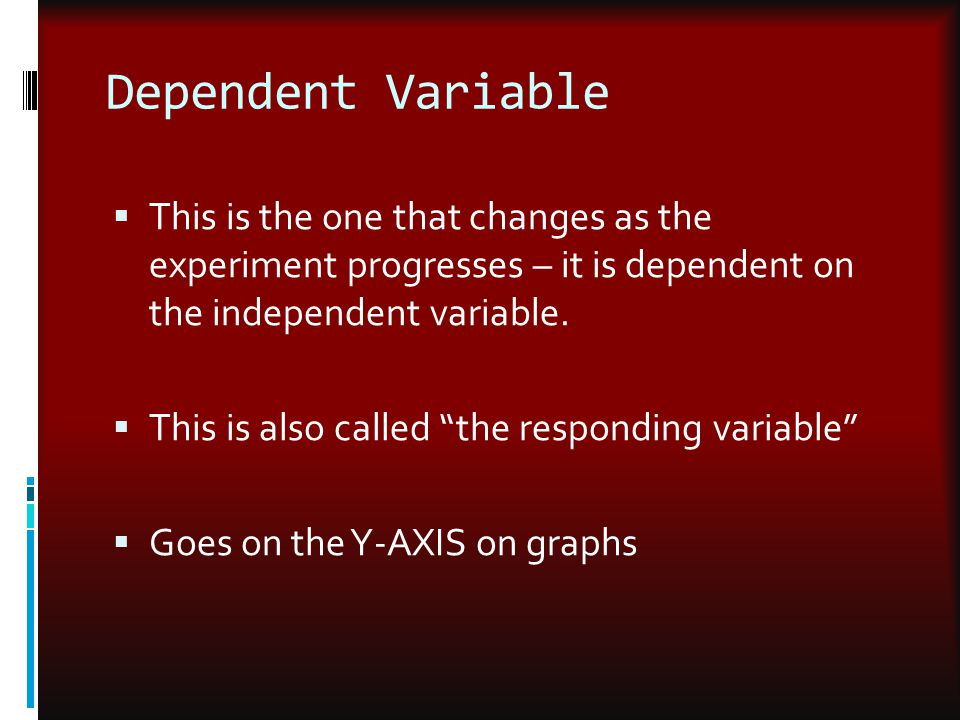 Dependent Variable This is the one that changes as the experiment progresses – it is dependent on the independent variable.