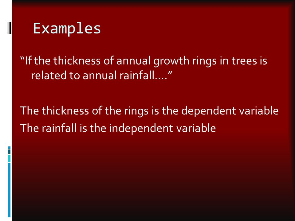 Examples If the thickness of annual growth rings in trees is related to annual rainfall…. The thickness of the rings is the dependent variable.