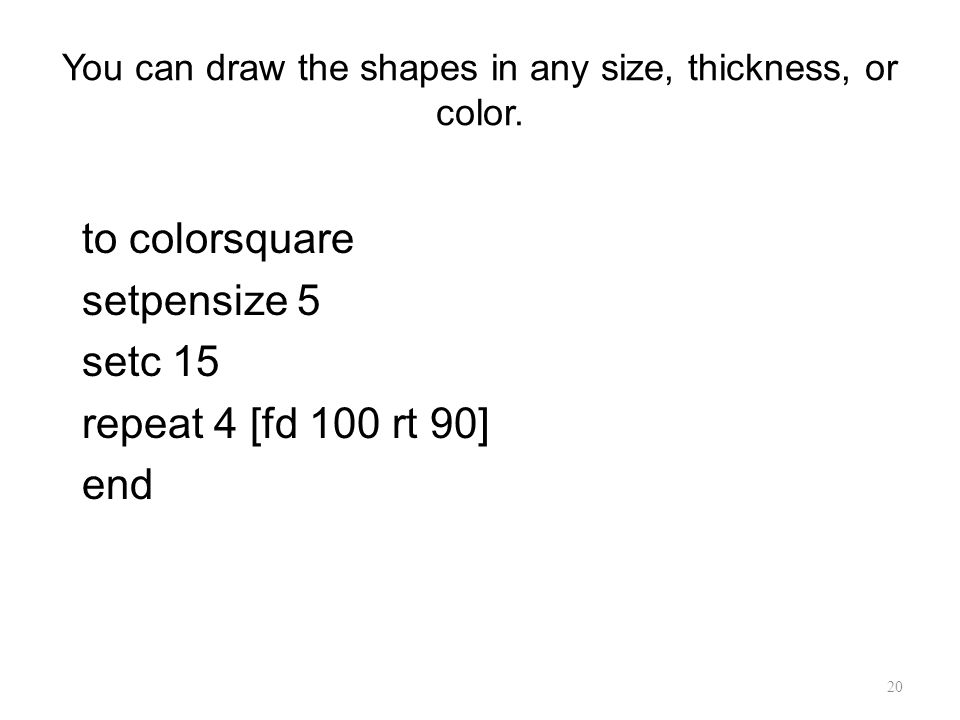You can draw the shapes in any size, thickness, or color.