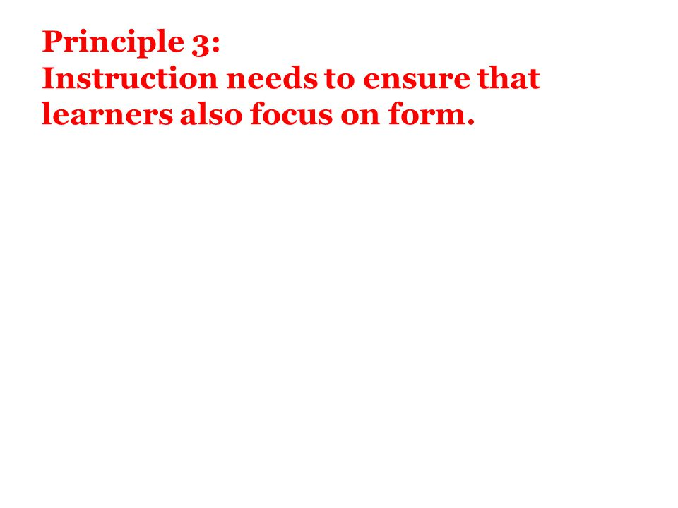 Principle 3: Instruction needs to ensure that learners also focus on form.