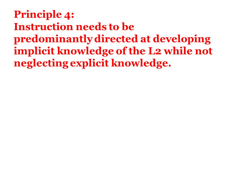 Principle 4: Instruction needs to be predominantly directed at developing implicit knowledge of the L2 while not neglecting explicit knowledge.