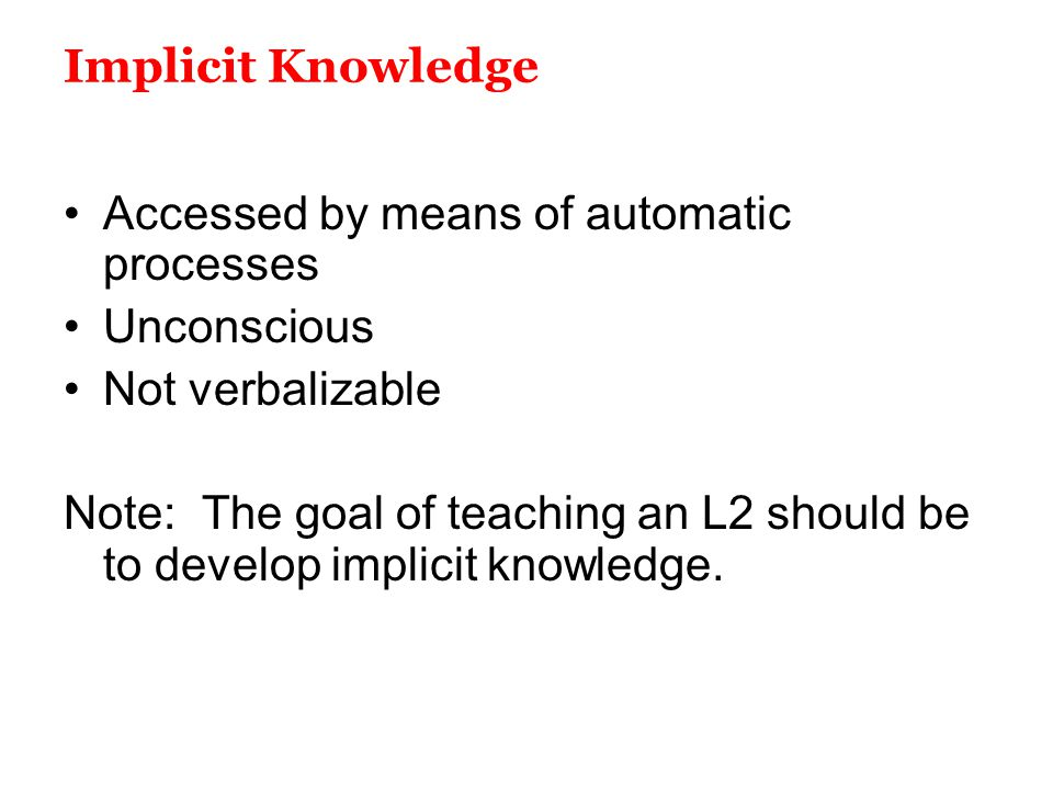 Implicit Knowledge Accessed by means of automatic processes. Unconscious. Not verbalizable.