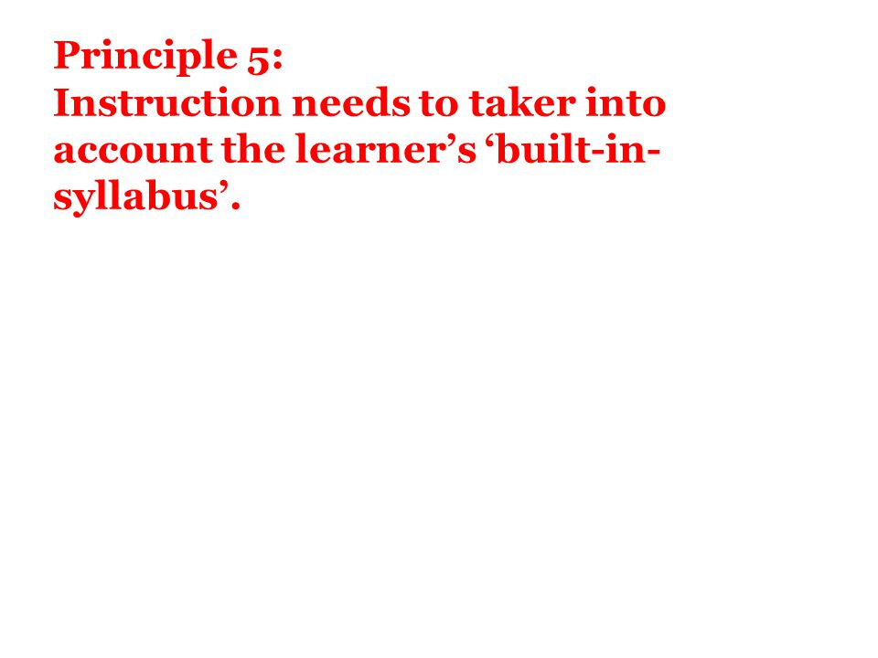 Principle 5: Instruction needs to taker into account the learner's 'built-in-syllabus'.