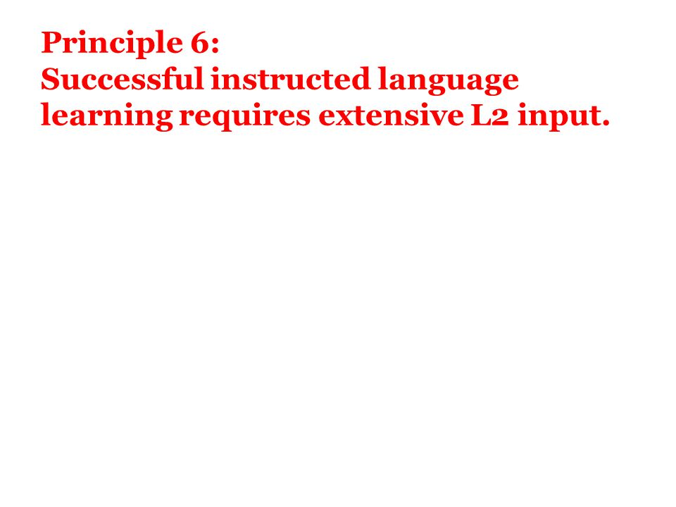 Principle 6: Successful instructed language learning requires extensive L2 input.