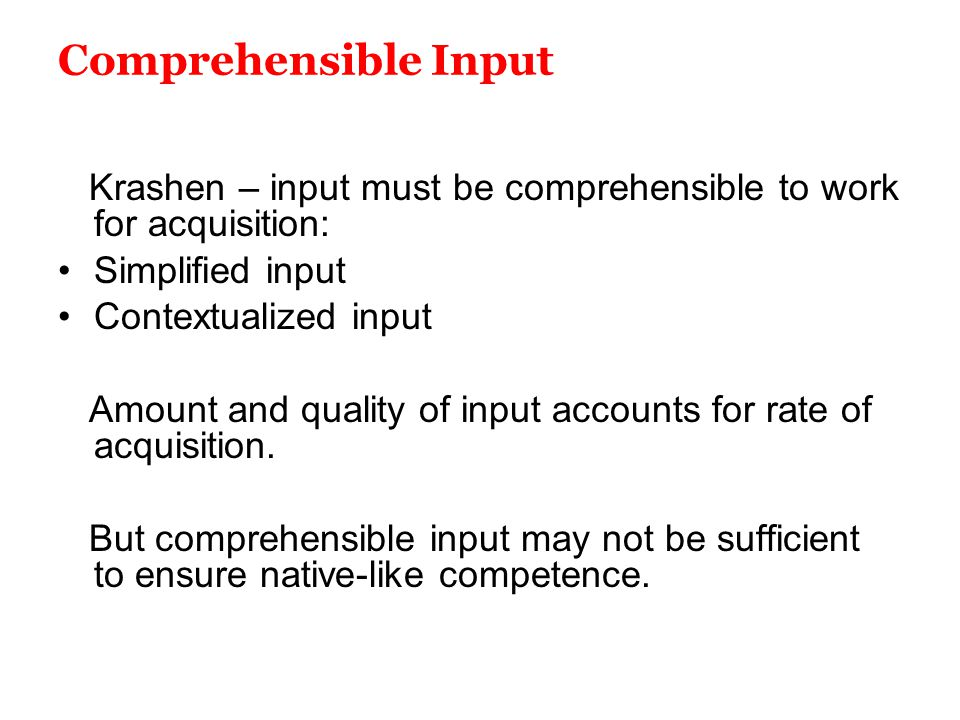 Comprehensible Input Krashen – input must be comprehensible to work for acquisition: Simplified input.