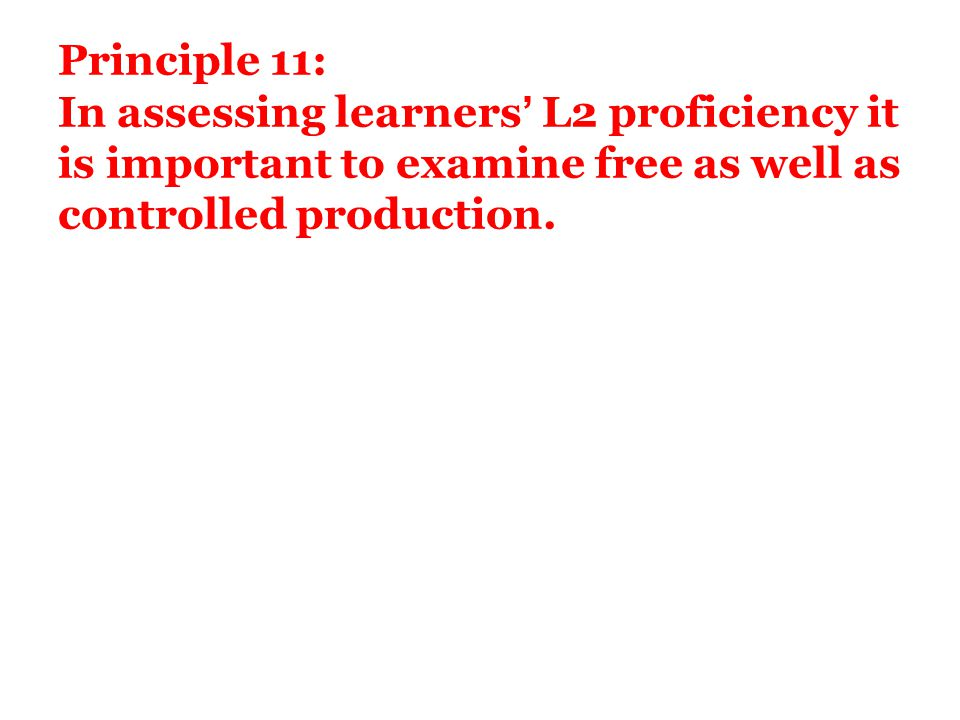 Principle 11: In assessing learners' L2 proficiency it is important to examine free as well as controlled production.