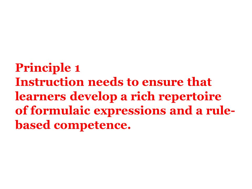 Principle 1 Instruction needs to ensure that learners develop a rich repertoire of formulaic expressions and a rule-based competence.