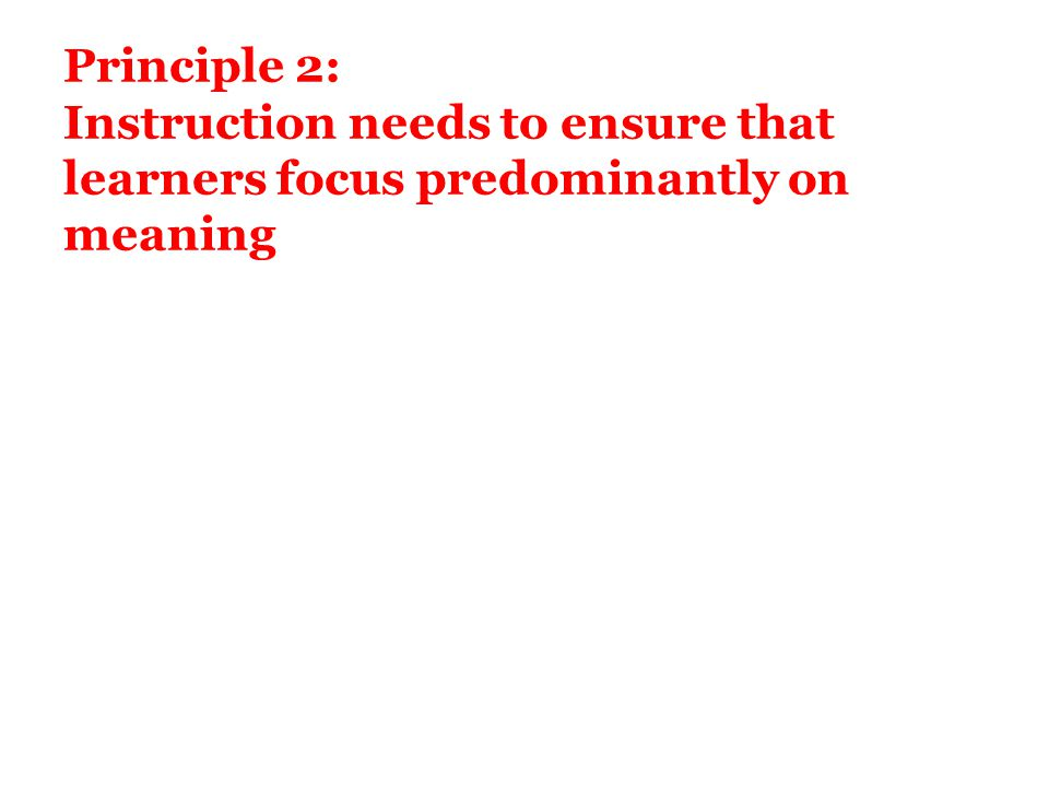 Principle 2: Instruction needs to ensure that learners focus predominantly on meaning