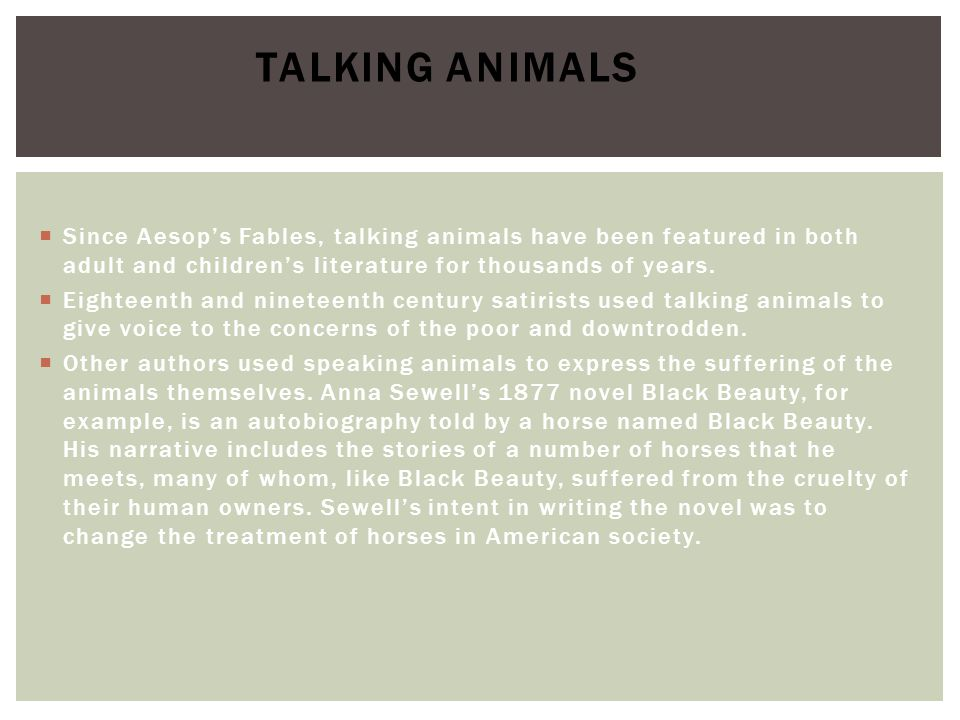 Talking animals Since Aesop's Fables, talking animals have been featured in both adult and children's literature for thousands of years.