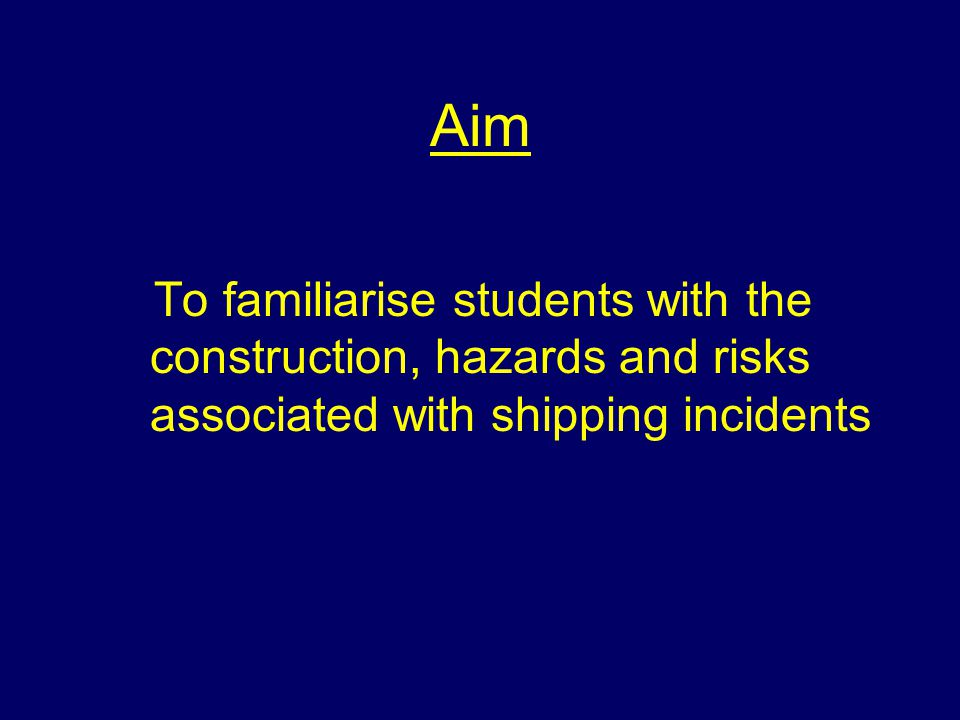 Aim To familiarise students with the construction, hazards and risks associated with shipping incidents.