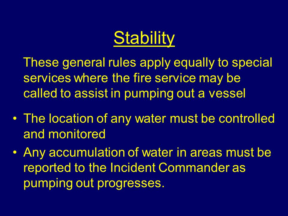 Stability These general rules apply equally to special services where the fire service may be called to assist in pumping out a vessel.