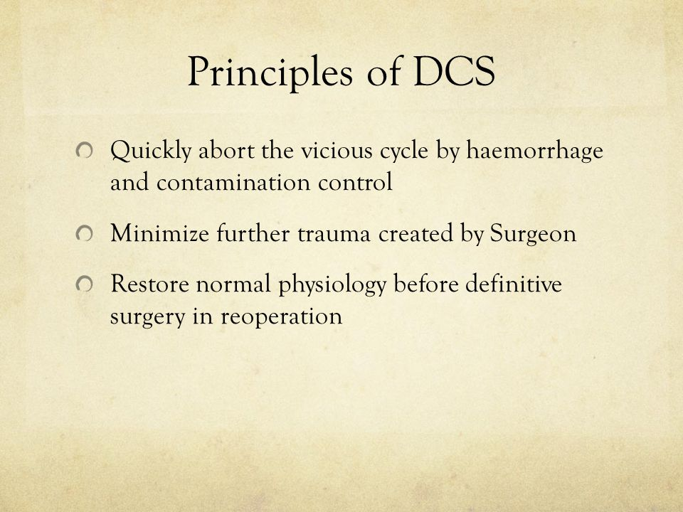 Principles of DCS Quickly abort the vicious cycle by haemorrhage and contamination control. Minimize further trauma created by Surgeon.
