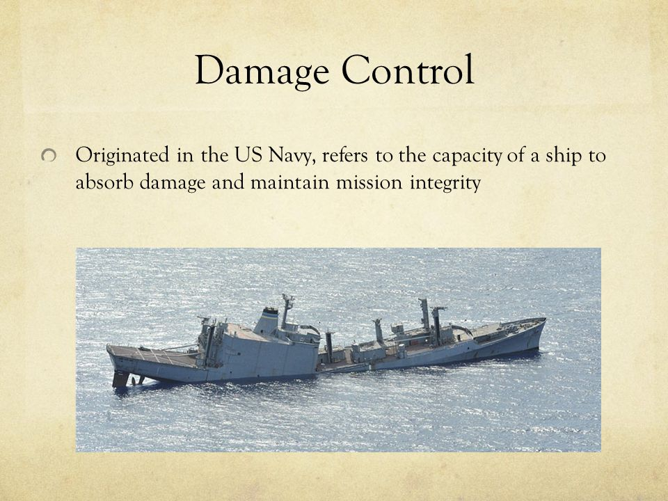 Damage Control Originated in the US Navy, refers to the capacity of a ship to absorb damage and maintain mission integrity.