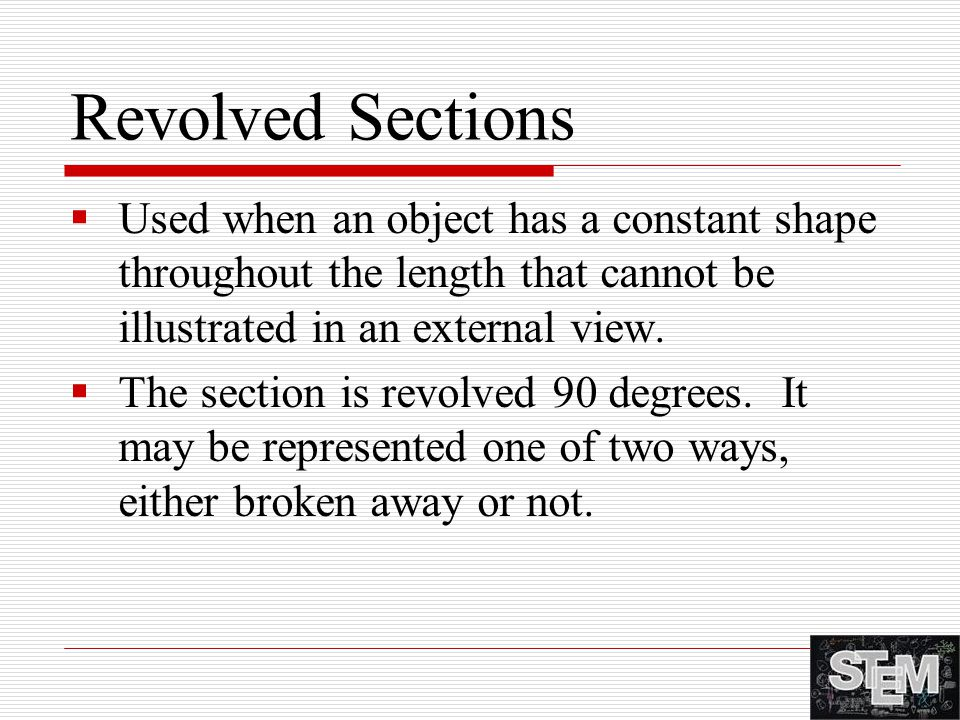 Revolved Sections Used when an object has a constant shape throughout the length that cannot be illustrated in an external view.