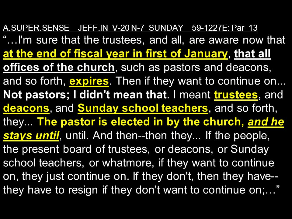 A.SUPER.SENSE_ JEFF.IN V-20 N-7 SUNDAY_ 59-1227E: Par 13 …I m sure that the trustees, and all, are aware now that at the end of fiscal year in first of January, that all offices of the church, such as pastors and deacons, and so forth, expires.