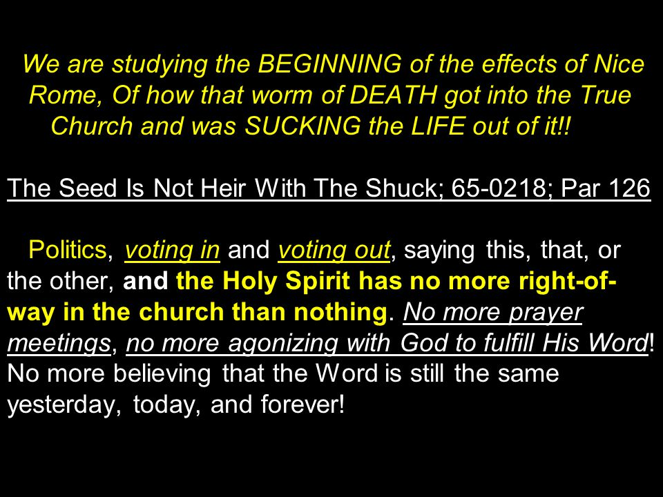 We are studying the BEGINNING of the effects of Nice Rome, Of how that worm of DEATH got into the True Church and was SUCKING the LIFE out of it!.