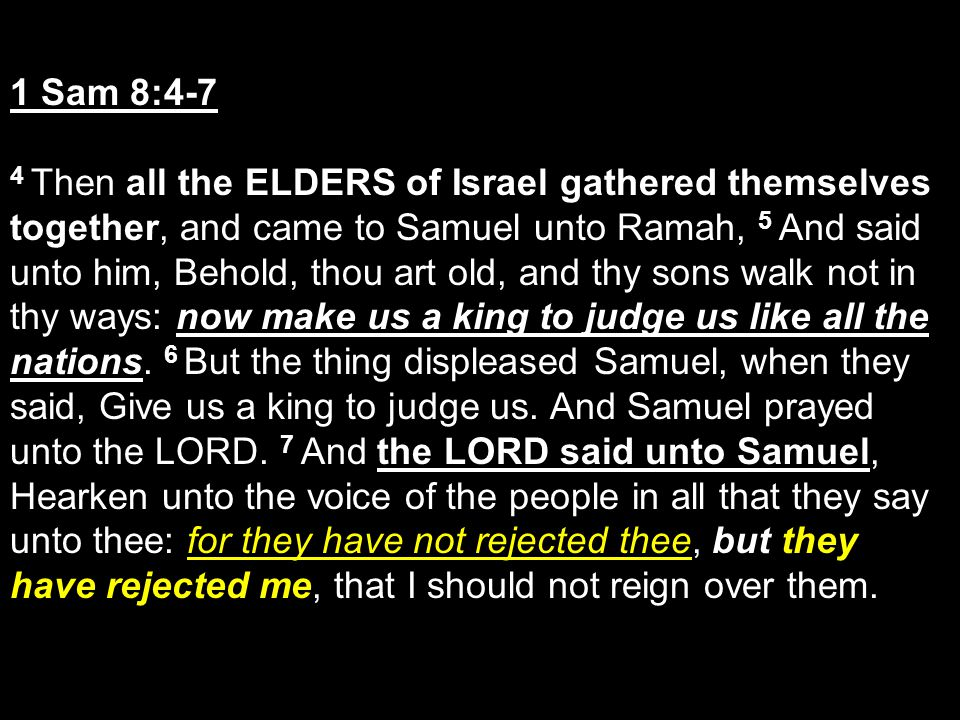 1 Sam 8:4-7 4 Then all the ELDERS of Israel gathered themselves together, and came to Samuel unto Ramah, 5 And said unto him, Behold, thou art old, and thy sons walk not in thy ways: now make us a king to judge us like all the nations.