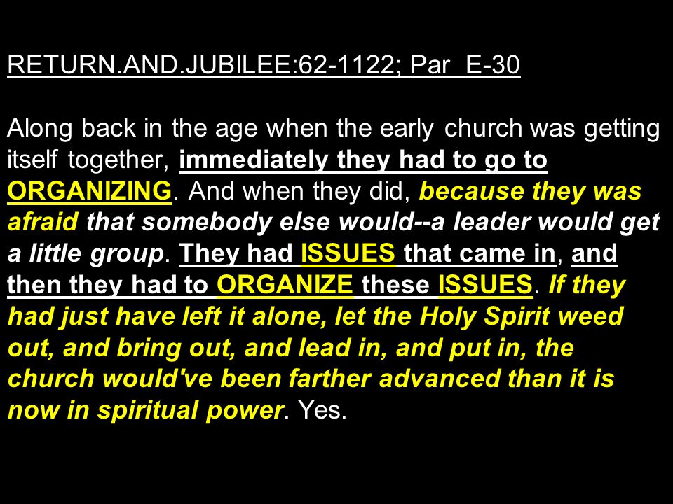 RETURN.AND.JUBILEE:62-1122; Par E-30 Along back in the age when the early church was getting itself together, immediately they had to go to ORGANIZING.