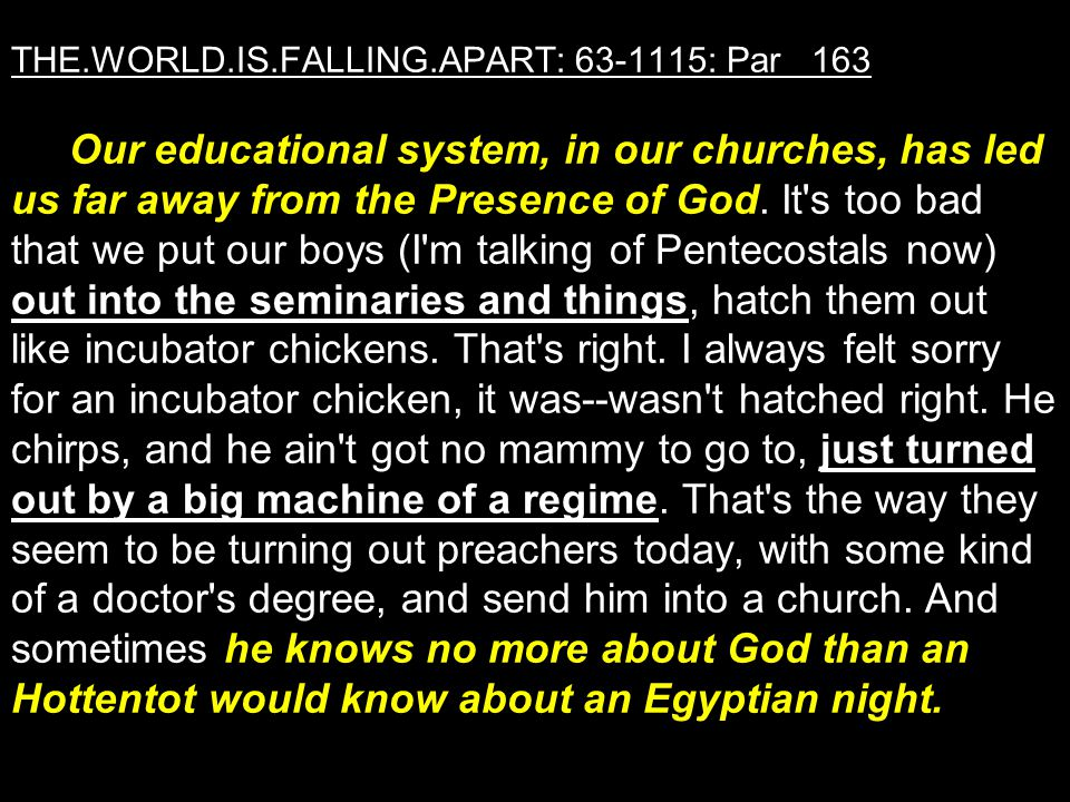 THE.WORLD.IS.FALLING.APART: 63-1115: Par 163 Our educational system, in our churches, has led us far away from the Presence of God.