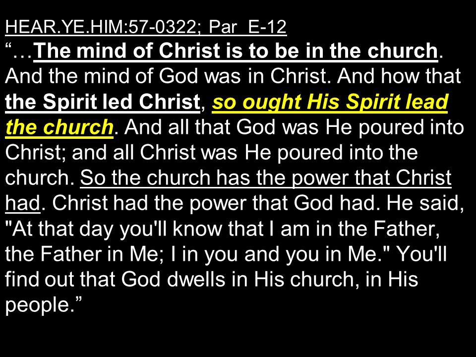 HEAR.YE.HIM:57-0322; Par E-12 …The mind of Christ is to be in the church.